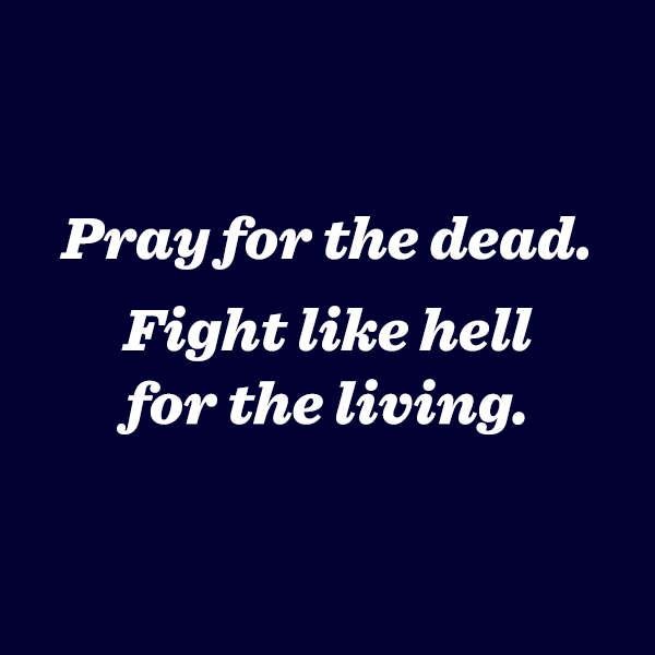 Pray for the dead, fight like hell for the living.